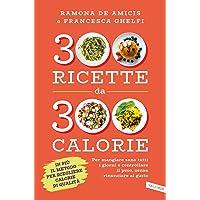 300 ricette da 300 calorie  Per mangiare sano tutti i giorni e controllare il peso  senza rinunciare al gusto