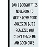 Fathers Day Gift: DAD I BOUGHT THIS NOTEBOOK TO WRITE DOWN YOUR JOKES IN, BUT I REALIZED YOU DIDN'T TEACH ME ANY GOOD…