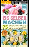 Eis selber machen: 75 Eis Rezepte und Tipps & Tricks um Eis erfolgreich herzustellen. Die Eis Bibel mit und ohne Laktose…