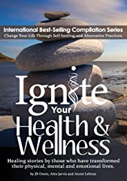 Ignite Your Health and Wellness: Healing stories by those who have transformed their physical, mental and emotional lives