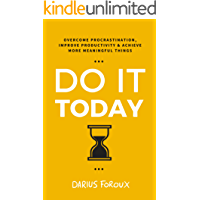 Do It Today: Overcome Procrastination, Improve Productivity, and Achieve More Meaningful Things