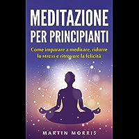 Meditazione per principianti: Come imparare a meditare, ridurre lo stress e ritrovare la felicità