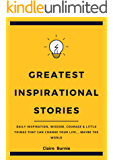 Greatest Inspirational Stories: Daily Inspiration, Wisdom, Courage & Little Things That Can Change Your Life... Maybe the World