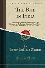 The Rod in India: Being Hints How to Obtain Sport with Remarks on the Natural History of Fish, Otters, Etc;, and Illustrations of Fish and Tackle (Classic Reprint)