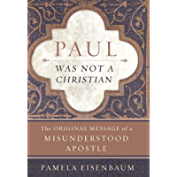 Paul Was Not a Christian: The Original Message of a Misunderstood Apostle (English Edition)