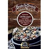 Dutch Oven Rezeptbuch: die besten 120 Rezepte zum Grillen, Schmoren, Kochen und Backen aus einem Topf inkl. Nährwertangaben (