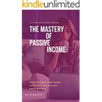 The Mastery Of Passive Income: Ideas on how to make money online and start your own online business