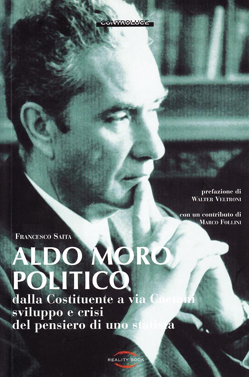 Aldo Moro politico. Dalla Costituente a via Caetani, sviluppo e crisi del pensiero di uno statista
