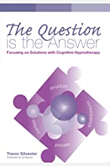 The Question is the Answer: Focusing on Solutions with Cognitive Hypnotherapy Kindle Edition