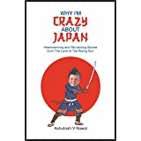WHY I'M CRAZY ABOUT JAPAN: Heartwarming and Rib-tickling Stories from The Land of The Rising Sun