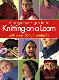 A Beginner's Guide to Knitting on a Loom : With Over 30 Fun Projects