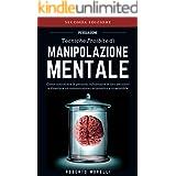 PERSUASIONE: Tecniche Proibite di Manipolazione Mentale - come convincere le persone, influenzare le loro decisioni e diventa