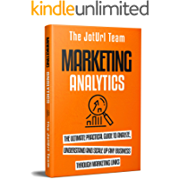 Marketing Analytics: The Ultimate Practical Guide to Analyze, Understand and Scale up Any Business Through Marketing…