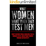 What Women Want When They Test Men: How to Decode Female Behavior, Pass a Woman's Tests, and Attract Women Through Authentici