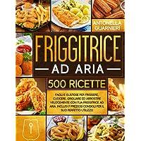 Friggitrice ad Aria: 500+ Facili e Gustose Ricette per Friggere, Cuocere, Grigliare ed Arrostire Velocemente con tua…