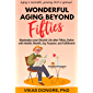 WONDERFUL AGING BEYOND FIFTIES : Masterplan your Blissful Life after Fifties, Retire with Health, Wealth, Joy, Purpose…