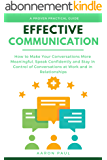 Effective Communication: How to Make Your Conversations More Meaningful, Speak Confidently and Stay in Control of Conversations at Work and in Relationships (English Edition)
