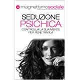 Seduzione Psichica: Conquistare una donna e ottenere attrazione immediata: Dal linguaggio del corpo femminile alle tecniche d