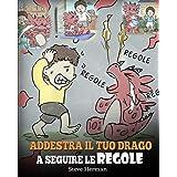 Addestra il tuo drago a seguire le regole: (Train Your Dragon To Follow Rules) Una simpatica storia per bambini, per insegnar