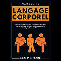 Manuel du LANGAGE CORPOREL: Comment analyser les gens, lire leur communication non verbale et se défendre facilement…