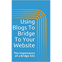 Using Blogs To Bridge To Your Website: The Importance Of A Bridge Site