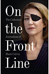 On the Front Line: The Collected Journalism of Marie Colvin Kindle Edition