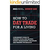 How to Day Trade for a Living: A Beginner's Guide to Tools, Tactics, Money Management, Discipline and Trading Psychology…