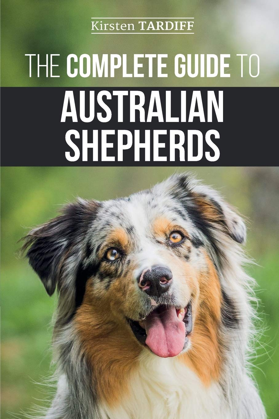 The Complete Guide to Australian Shepherds: Learn Everything You Need to Know About Raising, Training, and Successfully…