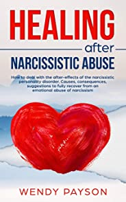 Healing after narcissistic abuse: How to deal with the after-effects of the narcissistic personality disorder. Causes, conseq