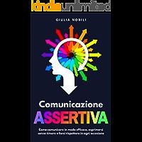 Comunicazione Assertiva: Come comunicare in modo efficace, esprimersi senza timore e farsi rispettare in ogni occasione…