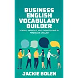 Business English Vocabulary Builder: Idioms, Phrases, and Expressions in American English (Tips for English Learners) (Englis