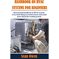HANDBOOK ON HVAC SYSTEMS FOR BEGINNERS: Best manual handbook on HVAC system: every basic thing you need to know and much…