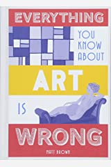 Everything You Know About Art is Wrong Hardcover