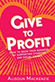 Give to Profit: How to Grow Your Business by Supporting Charities and Social Causes (The Compassionate Business Series)