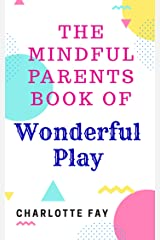 The Mindful Parents book of Wonderful Play: Activities, Ideas, Recipes & Fun Kindle Edition