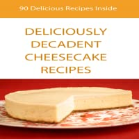 Cheescake Recipes : 90 Easy Deliciously Decadent Cheescake Recipes : Wonderful & Marvelous Collection of 90 Cheesecake Recipes That Are Sure To Delight Your Senses