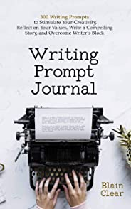 Writing Prompt Journal: 300 Writing Prompts to Stimulate Your Creativity, Reflect on Your Values, Write a Compelling Story, a