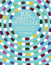 100 serie tv in pillole. Manuale per malati seriali