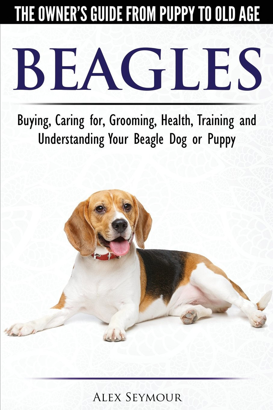 Beagles – The Owner's Guide from Puppy to Old Age – Choosing, Caring for, Grooming, Health, Training and Understanding…