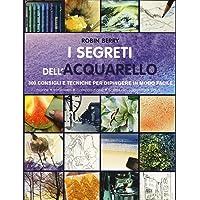 I segreti dell'acquarello. 300 consigli e tecniche per dipingere in modo facile. Ediz. a colori