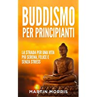 Buddismo per Principianti: la Strada per una Vita più Serena, Felice e Senza Stress
