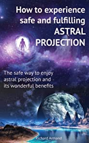 How to Experience Safe and Fulfilling Astral Projection: The Safe Way to Enjoy Astral Projection and Its Wonderful Benefits