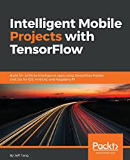 Intelligent Mobile Projects with TensorFlow: Build 10+ Artificial Intelligence apps using TensorFlow Mobile and Lite for iOS, Android, and Raspberry Pi