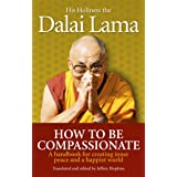 How To Be Compassionate: A Handbook for Creating Inner Peace and a Happier World