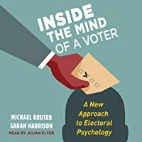 Inside the Mind of a Voter: A New Approach to Electoral Psychology