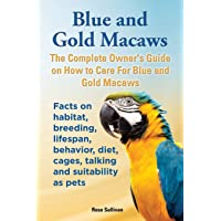 Blue and Gold Macaws, The Complete Owner's Guide on How to Care For Blue and Yellow Macaws, Facts on habitat, breeding…
