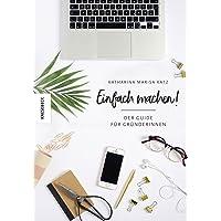 Einfach machen!: Der Guide für Gründerinnen (Existenzgründung, Selbstständigkeit, Unternehmensgründung, Frauen, Shop…