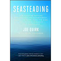 Seasteading: How Floating Nations Will Restore the Environment, Enrich the Poor, Cure the Sick, and Liberate Humanity…