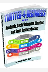 Twitter for Beginners in the Academic, Social Enterprise, Charities and Small business Sectors Kindle Edition