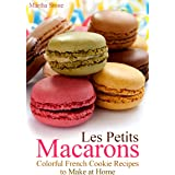 Les Petits Macarons: Colorful French Cookie Recipes to Make at Home (Macaron Cookbook Book 1)